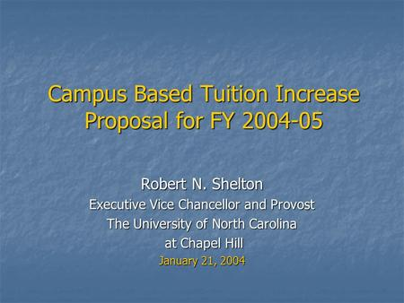 Campus Based Tuition Increase Proposal for FY 2004-05 Robert N. Shelton Executive Vice Chancellor and Provost The University of North Carolina at Chapel.