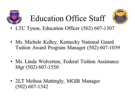 Education Office Staff LTC Tyson, Education Officer (502) 607-1307 Ms. Michele Kelley, Kentucky National Guard Tuition Award Program Manager (502) 607-1039.