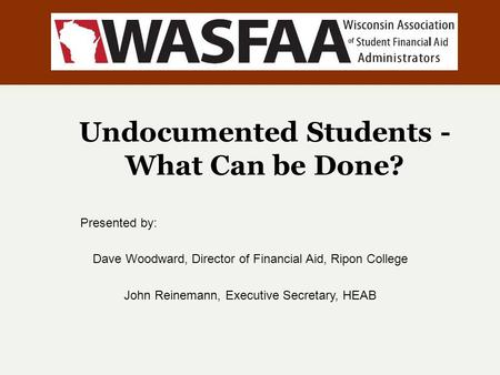 Undocumented Students - What Can be Done? Presented by: Dave Woodward, Director of Financial Aid, Ripon College John Reinemann, Executive Secretary, HEAB.
