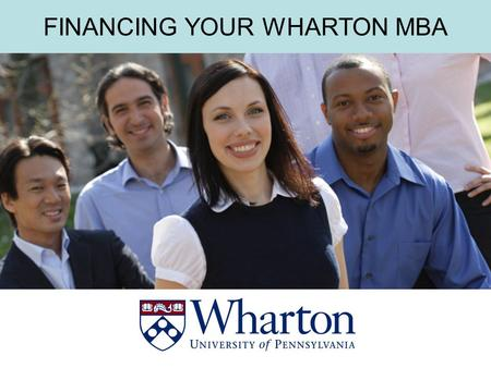 THE WHARTON MBA FINANCING YOUR WHARTON MBA. THE WHARTON MBA PUTTING THE PIECES TOGETHER A Wharton MBA is an investment -in yourself, and -in your future.