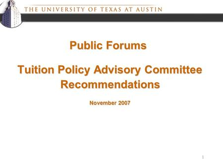1 Tuition Policy Advisory Committee November 2007 Recommendations Public Forums.