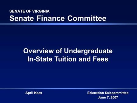 SENATE OF VIRGINIA Senate Finance Committee Education Subcommittee June 7, 2007 Overview of Undergraduate In-State Tuition and Fees April Kees.