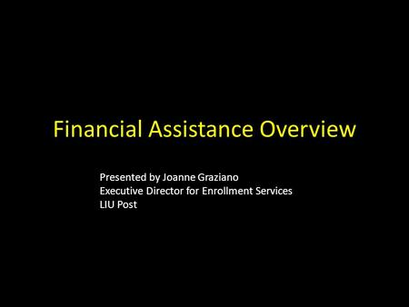 Financial Assistance Overview Presented by Joanne Graziano Executive Director for Enrollment Services LIU Post.