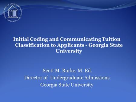 Initial Coding and Communicating Tuition Classification to Applicants - Georgia State University Scott M. Burke, M. Ed. Director of Undergraduate Admissions.