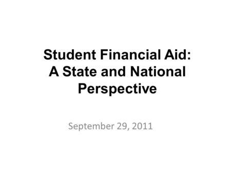 Student Financial Aid: A State and National Perspective September 29, 2011.