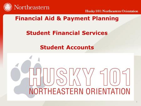 Husky 101: Northeastern Orientation Financial Aid & Payment Planning Student Financial Services Student Accounts 1.