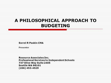 A PHILOSOPHICAL APPROACH TO BUDGETING Sorrel R Paskin CMA Presenter Resource Associates Inc. Professional Services to Independent Schools 737 Olive Way.
