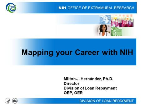 DIVISION OF LOAN REPAYMENT Milton J. Hernández, Ph.D. Director Division of Loan Repayment OEP, OER Mapping your Career with NIH.