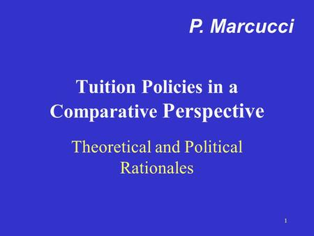 1 Tuition Policies in a Comparative Perspective Theoretical and Political Rationales P. Marcucci.