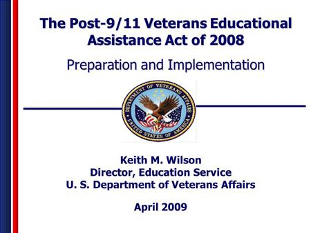 Keith M. Wilson Director, Education Service U. S. Department of Veterans Affairs April 2009 The Post-9/11 Veterans Educational Assistance Act of 2008 Preparation.