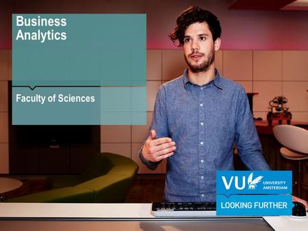 Business Analytics Faculty of Sciences. Why Business Analytics? Business Analytics in practice: The VU medical centre.