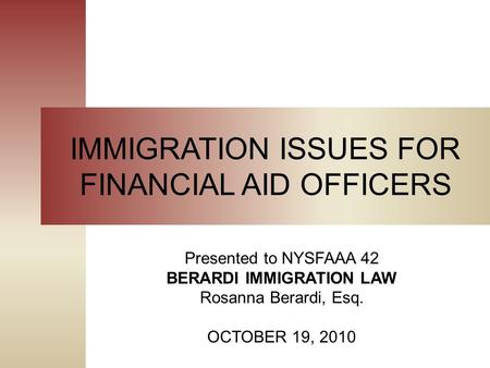 IMMIGRATION ISSUES FOR FINANCIAL AID OFFICERS Presented to NYSFAAA 42 BERARDI IMMIGRATION LAW Rosanna Berardi, Esq. OCTOBER 19, 2010.
