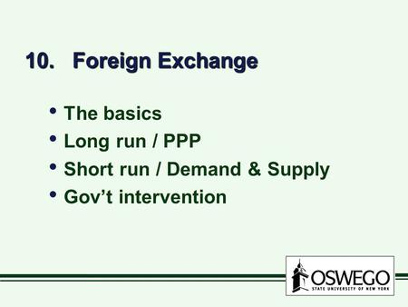 10. Foreign Exchange The basics Long run / PPP Short run / Demand & Supply Gov't intervention The basics Long run / PPP Short run / Demand & Supply Gov't.