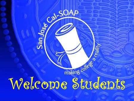 Welcome Students. Today's Workshop: Financial Aid How to par your students education Presentaded by: San José Cal-SOAP.
