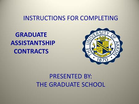 INSTRUCTIONS FOR COMPLETING GRADUATE ASSISTANTSHIP CONTRACTS PRESENTED BY: THE GRADUATE SCHOOL.