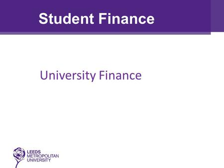 University Finance Student Finance. True/False: Tuition Fees are the same for all universities in the UK Everyone is entitled to a student grant The money.