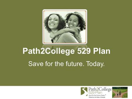 Path2College 529 Plan Save for the future. Today..
