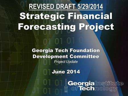 REVISED DRAFT 5/29/2014 Strategic Financial Forecasting Project Georgia Tech Foundation Development Committee Project Update June 2014.