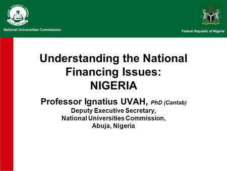 Understanding the National Financing Issues: NIGERIA Professor Ignatius UVAH, PhD (Cantab) Deputy Executive Secretary, National Universities Commission,