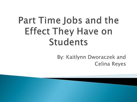 By: Kaitlynn Dworaczek and Celina Reyes.  We chose to research the topic of the affect that part time jobs have on high school students because it is.