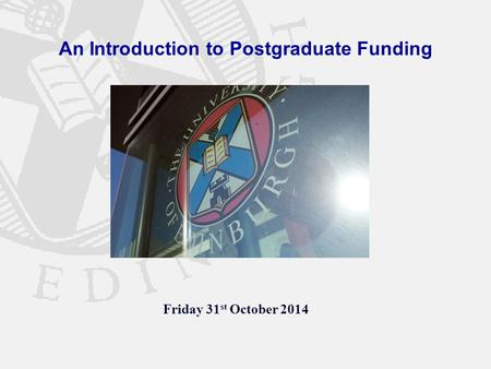 An Introduction to Postgraduate Funding Friday 31 st October 2014.