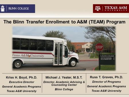 The Blinn Transfer Enrollment to A&M (TEAM) Program Kriss H. Boyd, Ph.D. Executive Director General Academic Programs Texas A&M University Michael J. Yeater,