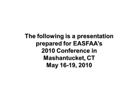 The following is a presentation prepared for EASFAA's 2010 Conference in Mashantucket, CT May 16-19, 2010.