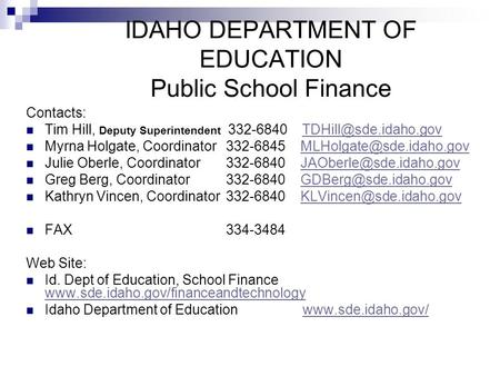 IDAHO DEPARTMENT OF EDUCATION Public School Finance Contacts: Tim Hill, Deputy Superintendent 332-6840 Myrna Holgate,