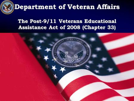 Department of Veteran Affairs The Post-9/11 Veterans Educational Assistance Act of 2008 (Chapter 33)