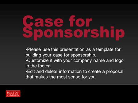 Case for Sponsorship Please use this presentation as a template for building your case for sponsorship. Customize it with your company name and logo in.
