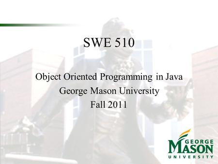 SWE 510 Object Oriented Programming in Java George Mason University Fall 2011.