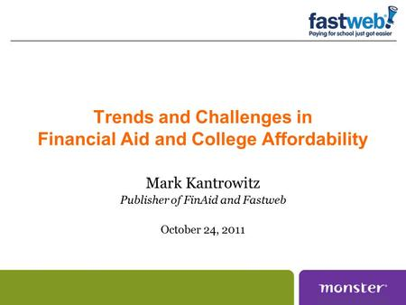 Trends and Challenges in Financial Aid and College Affordability Mark Kantrowitz Publisher of FinAid and Fastweb October 24, 2011.