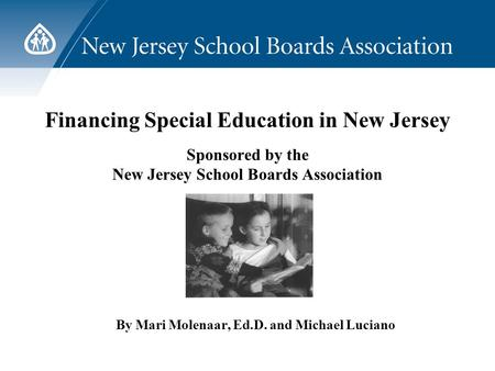 Financing Special Education in New Jersey Sponsored by the New Jersey School Boards Association By Mari Molenaar, Ed.D. and Michael Luciano.