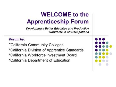 WELCOME to the Apprenticeship Forum Forum by: * California Community Colleges *California Division of Apprentice Standards *California Workforce Investment.