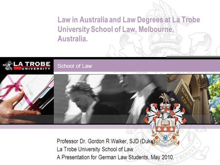School of Law Law in Australia and Law Degrees at La Trobe University School of Law, Melbourne, Australia. Professor Dr. Gordon R Walker, SJD (Duke) La.