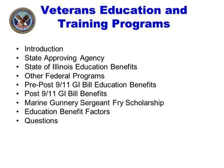 Veterans Education and Training Programs Introduction State Approving Agency State of Illinois Education Benefits Other Federal Programs Pre-Post 9/11.