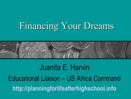 Financing Your Dreams Juanita E. Harvin Educational Liaison – US Africa Command