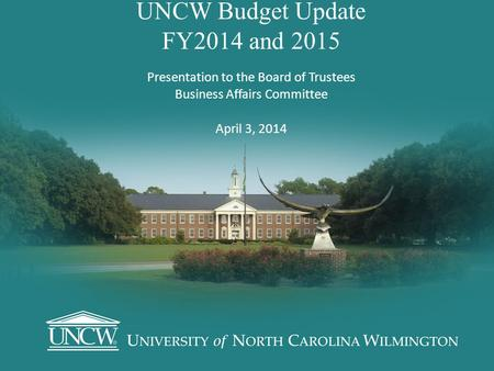 UNCW Budget Update FY2014 and 2015 Presentation to the Board of Trustees Business Affairs Committee April 3, 2014.