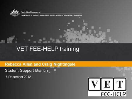 VET FEE-HELP training Rebecca Allen and Craig Nightingale Student Support Branch 6 December 2012.