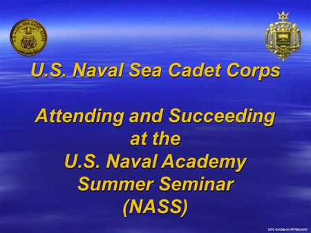 DPC-841269-01.PPT09/24/07 U.S. Naval Sea Cadet Corps Attending and Succeeding at the U.S. Naval Academy Summer Seminar (NASS) U.S. Naval Sea Cadet Corps.