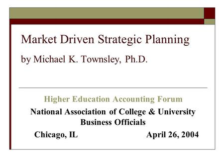Market Driven Strategic Planning by Michael K. Townsley, Ph.D. Higher Education Accounting Forum National Association of College & University Business.