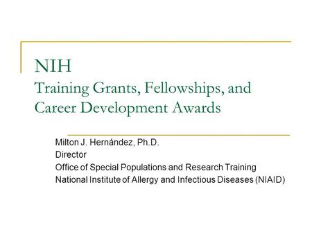 NIH Training Grants, Fellowships, and Career Development Awards Milton J. Hernández, Ph.D. Director Office of Special Populations and Research Training.