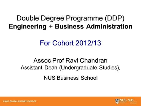 Double Degree Programme (DDP) Engineering + Business Administration For Cohort 2012/13 Assoc Prof Ravi Chandran Assistant Dean (Undergraduate Studies),