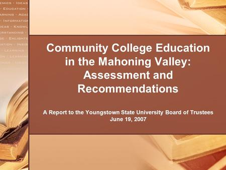 Community College Education in the Mahoning Valley: Assessment and Recommendations A Report to the Youngstown State University Board of Trustees June 19,