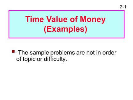 2-1  The sample problems are not in order of topic or difficulty. Time Value of Money (Examples)