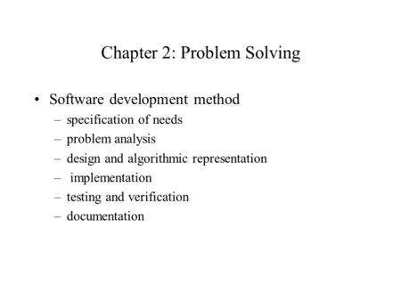 Chapter 2: Problem Solving Software development method –specification of needs –problem analysis –design and algorithmic representation – implementation.