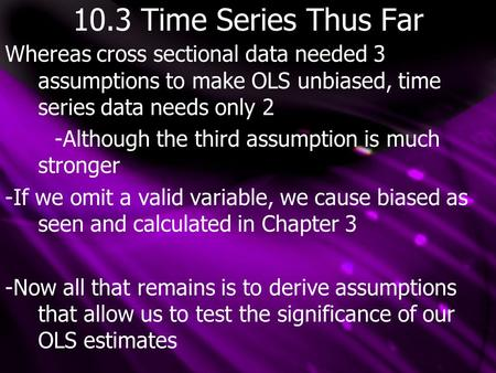 10.3 Time Series Thus Far Whereas cross sectional data needed 3 assumptions to make OLS unbiased, time series data needs only 2 -Although the third assumption.
