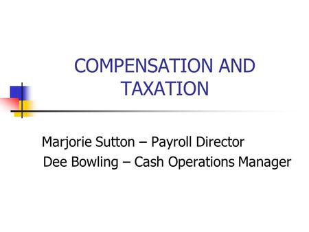COMPENSATION AND TAXATION Marjorie Sutton – Payroll Director Dee Bowling – Cash Operations Manager.