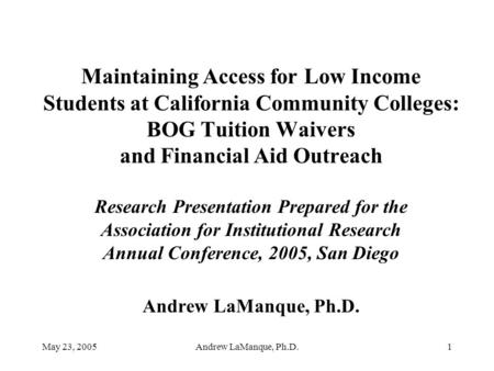 May 23, 2005Andrew LaManque, Ph.D.1 Maintaining Access for Low Income Students at California Community Colleges: BOG Tuition Waivers and Financial Aid.