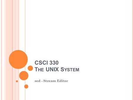 CSCI 330 T HE UNIX S YSTEM sed - Stream Editor. W HAT IS SED ? A non-interactive stream editor Interprets sed instructions and performs actions Use sed.